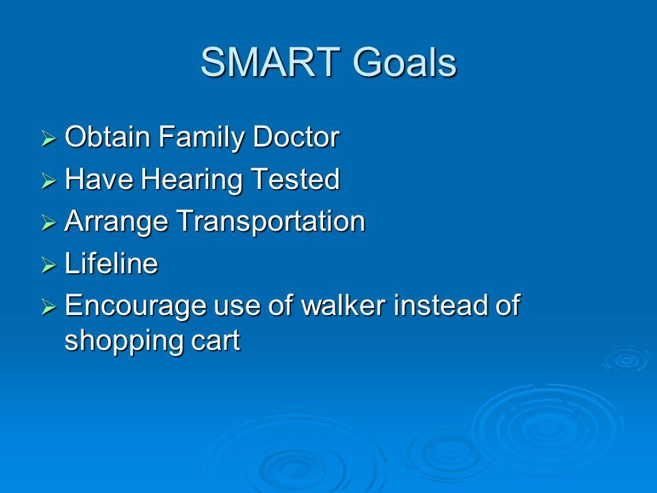 SMART Goals  Obtain Family Doctor  Have Hearing Tested  Arrange Transportation  Lifeline  Encourage use of walker instead of shopping cart