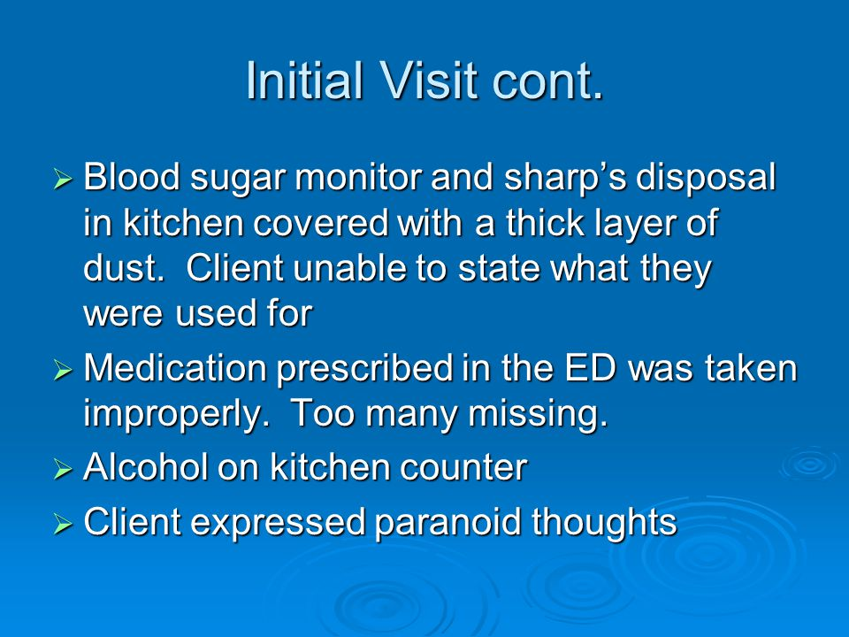 Initial Visit cont.  Blood sugar monitor and sharp's disposal in kitchen covered with a thick layer of dust. Client unable to state what they were us
