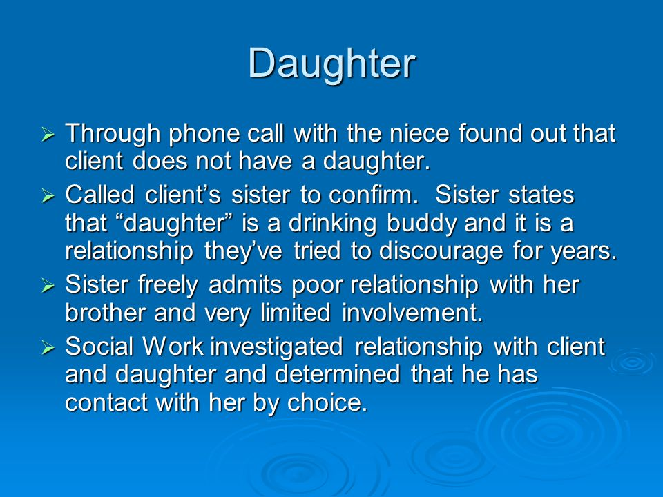 Daughter  Through phone call with the niece found out that client does not have a daughter.  Called client's sister to confirm. Sister states that ""