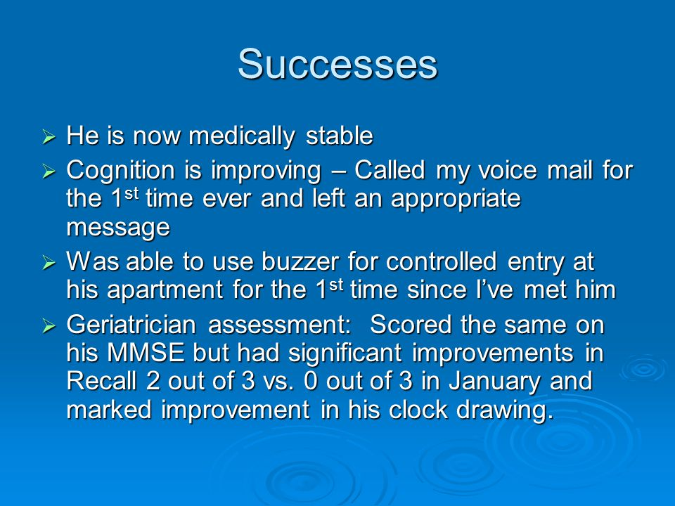 Successes  He is now medically stable  Cognition is improving – Called my voice mail for the 1 st time ever and left an appropriate message  Was ab