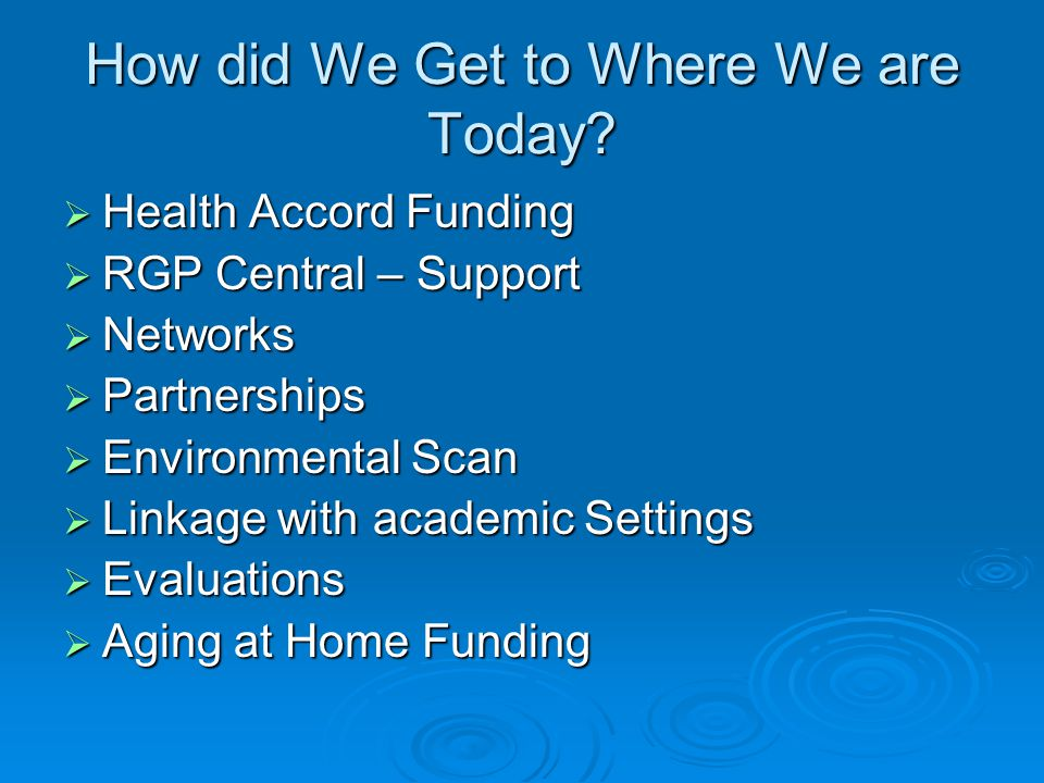 How did We Get to Where We are Today?  Health Accord Funding  RGP Central – Support  Networks  Partnerships  Environmental Scan  Linkage with ac