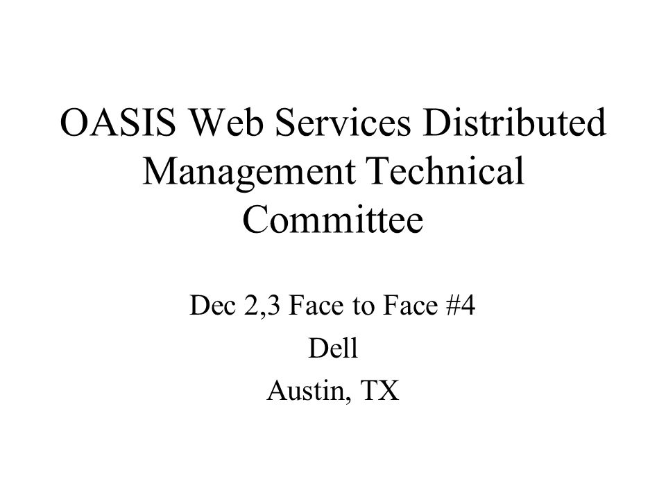 OASIS Web Services Distributed Management Technical Committee Dec 2,3 Face to Face #4 Dell Austin, TX