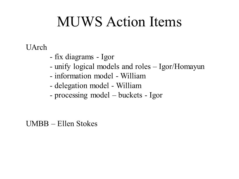 MUWS Action Items UArch - fix diagrams - Igor - unify logical models and roles – Igor/Homayun - information model - William - delegation model - William - processing model – buckets - Igor UMBB – Ellen Stokes