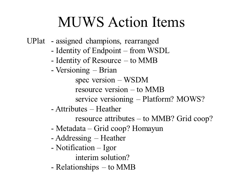 MUWS Action Items UPlat - assigned champions, rearranged - Identity of Endpoint – from WSDL - Identity of Resource – to MMB - Versioning – Brian spec version – WSDM resource version – to MMB service versioning – Platform.