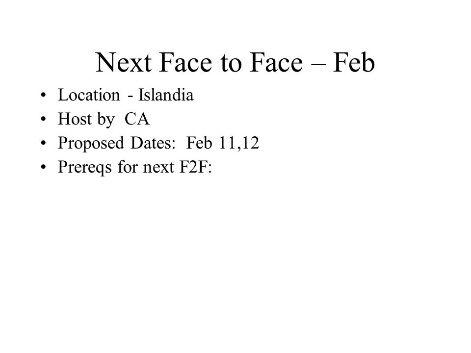 Next Face to Face – Feb Location - Islandia Host by CA Proposed Dates: Feb 11,12 Prereqs for next F2F: