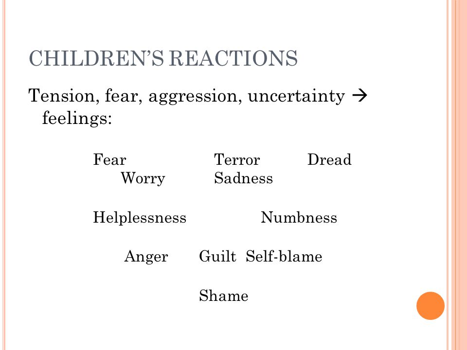 CHILDREN'S REACTIONS Tension, fear, aggression, uncertainty  feelings: FearTerrorDread WorrySadness HelplessnessNumbness AngerGuiltSelf-blame Shame