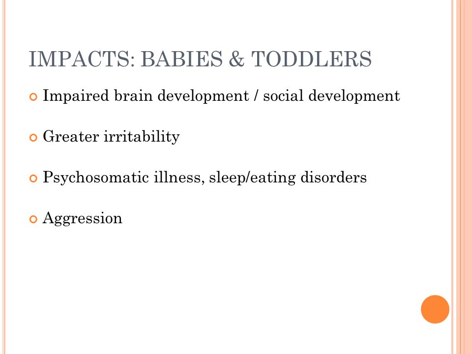 IMPACTS: BABIES & TODDLERS Impaired brain development / social development Greater irritability Psychosomatic illness, sleep/eating disorders Aggressi