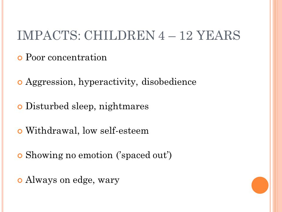 IMPACTS: CHILDREN 4 – 12 YEARS Poor concentration Aggression, hyperactivity, disobedience Disturbed sleep, nightmares Withdrawal, low self-esteem Showing no emotion ('spaced out') Always on edge, wary