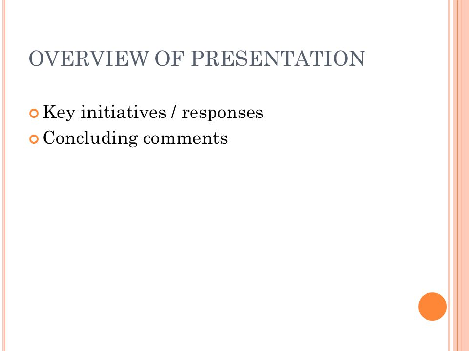 OVERVIEW OF PRESENTATION Key initiatives / responses Concluding comments