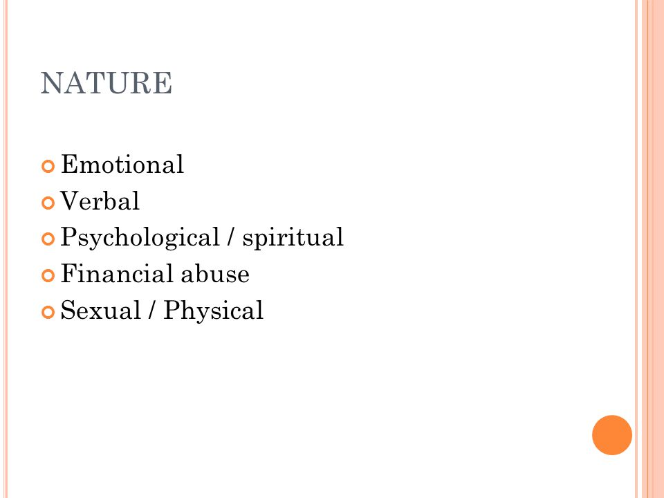 NATURE Emotional Verbal Psychological / spiritual Financial abuse Sexual / Physical