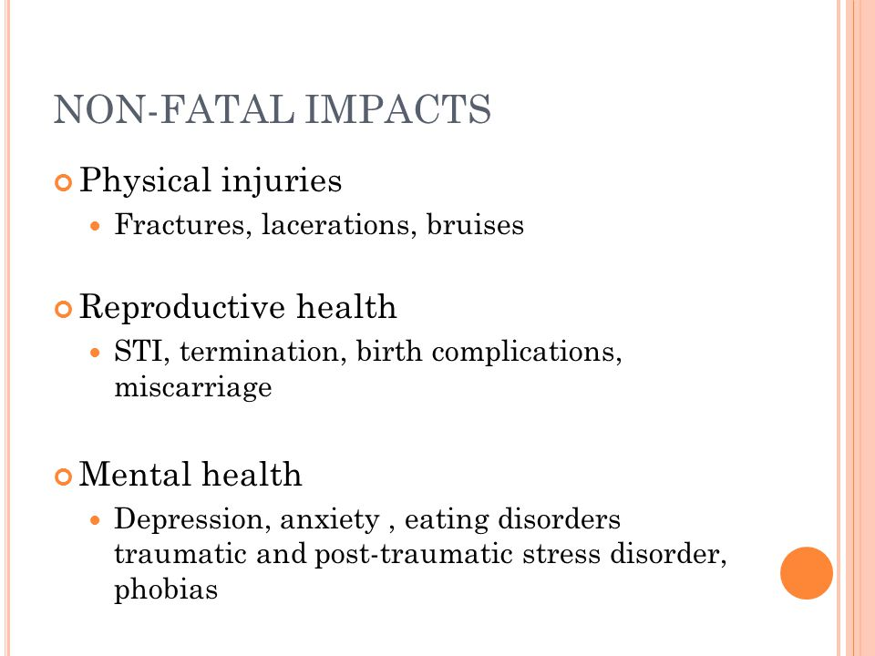 NON-FATAL IMPACTS Physical injuries Fractures, lacerations, bruises Reproductive health STI, termination, birth complications, miscarriage Mental health Depression, anxiety, eating disorders traumatic and post-traumatic stress disorder, phobias