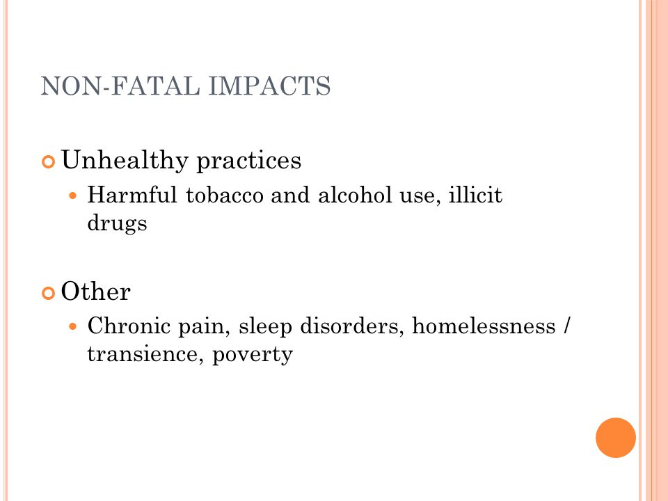NON-FATAL IMPACTS Unhealthy practices Harmful tobacco and alcohol use, illicit drugs Other Chronic pain, sleep disorders, homelessness / transience, p