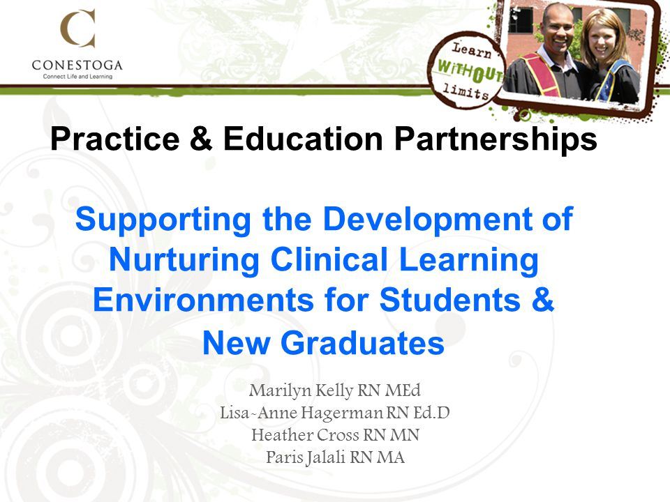 Practice & Education Partnerships Supporting the Development of Nurturing Clinical Learning Environments for Students & New Graduates Marilyn Kelly RN MEd Lisa-Anne Hagerman RN Ed.D Heather Cross RN MN Paris Jalali RN MA