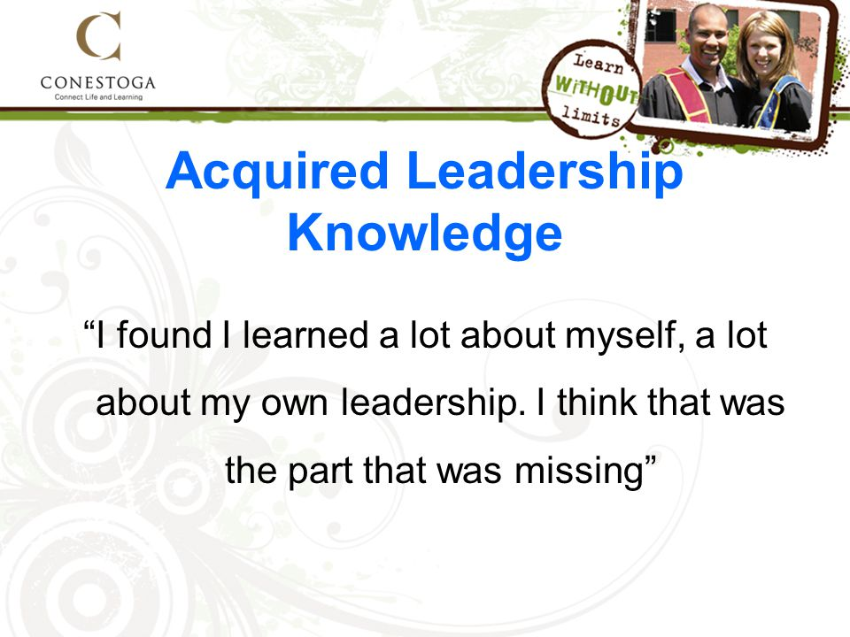 Acquired Leadership Knowledge I found I learned a lot about myself, a lot about my own leadership.