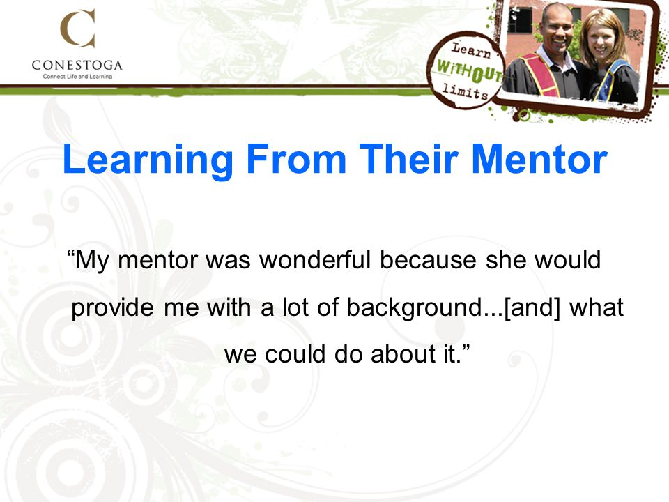 Learning From Their Mentor My mentor was wonderful because she would provide me with a lot of background...[and] what we could do about it.