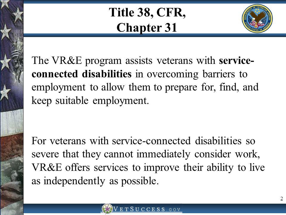 Title 38, CFR, Chapter 31 2 The VR&E program assists veterans with service- connected disabilities in overcoming barriers to employment to allow them