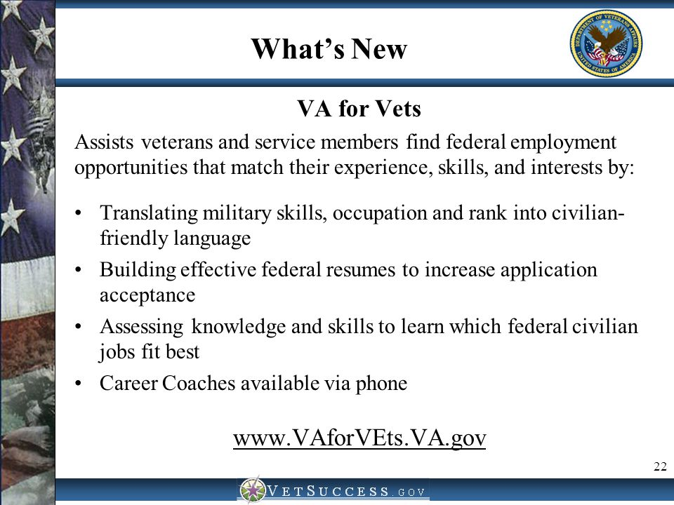 What's New VA for Vets Assists veterans and service members find federal employment opportunities that match their experience, skills, and interests b