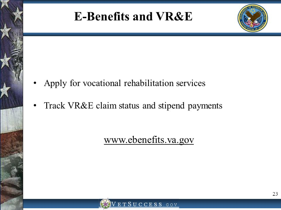 23 E-Benefits and VR&E Apply for vocational rehabilitation services Track VR&E claim status and stipend payments www.ebenefits.va.gov