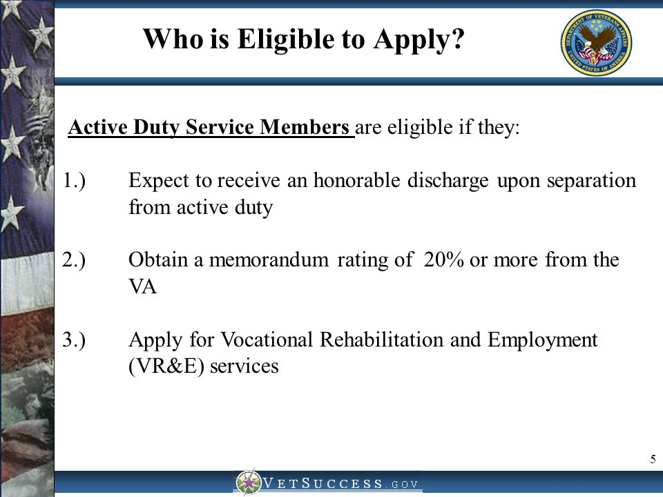 5 Who is Eligible to Apply? Active Duty Service Members are eligible if they: 1.)Expect to receive an honorable discharge upon separation from active
