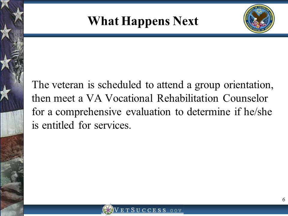 What Happens Next The veteran is scheduled to attend a group orientation, then meet a VA Vocational Rehabilitation Counselor for a comprehensive evalu