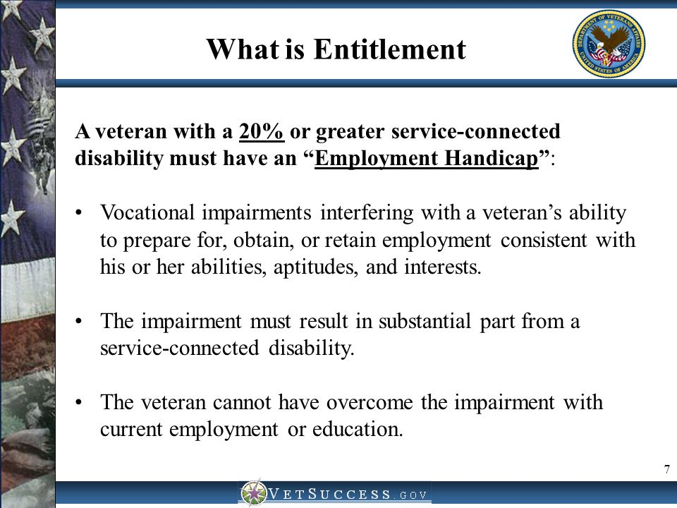 What is Entitlement A veteran with a 10% disability must have a Serious Employment Handicap Significant vocational impairments such as severe or multiple disabilities, unstable work history, substance abuse history, frequent hospitalizations, chronic pain, criminal record, withdrawal from society, difficulties communicating, etc.