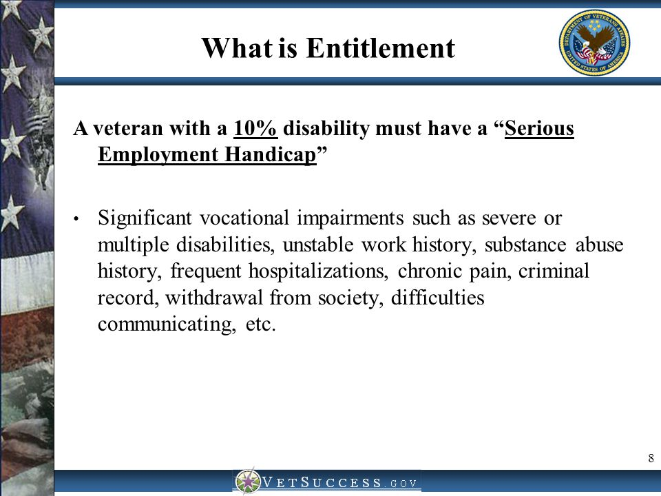"What is Entitlement A veteran with a 10% disability must have a ""Serious Employment Handicap"" Significant vocational impairments such as severe or mul"