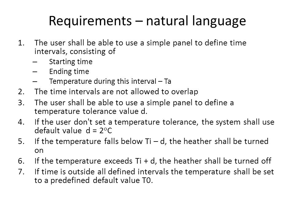 Requirements – natural language 1.The user shall be able to use a simple panel to define time intervals, consisting of – Starting time – Ending time – Temperature during this interval – Ta 2.The time intervals are not allowed to overlap 3.The user shall be able to use a simple panel to define a temperature tolerance value d.