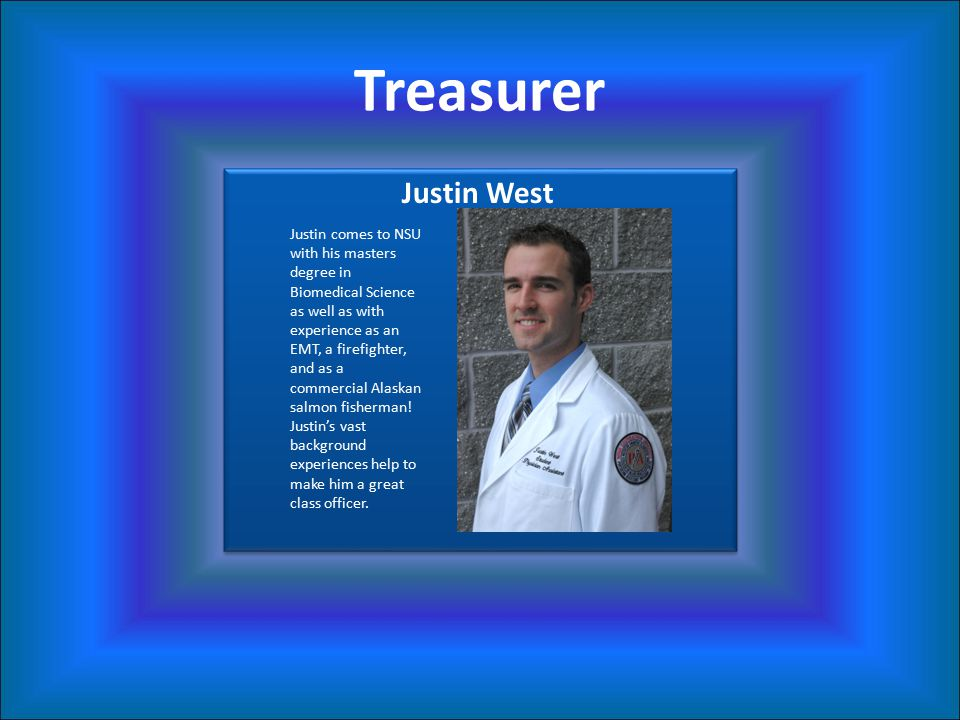 Treasurer Justin West Justin comes to NSU with his masters degree in Biomedical Science as well as with experience as an EMT, a firefighter, and as a commercial Alaskan salmon fisherman.