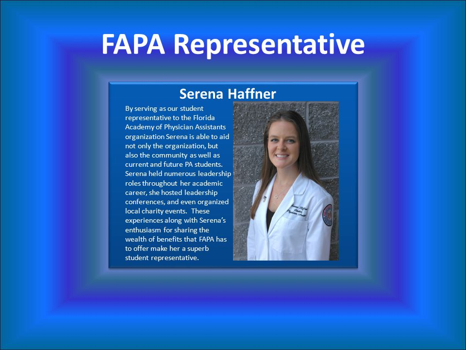 FAPA Representative By serving as our student representative to the Florida Academy of Physician Assistants organization Serena is able to aid not only the organization, but also the community as well as current and future PA students.