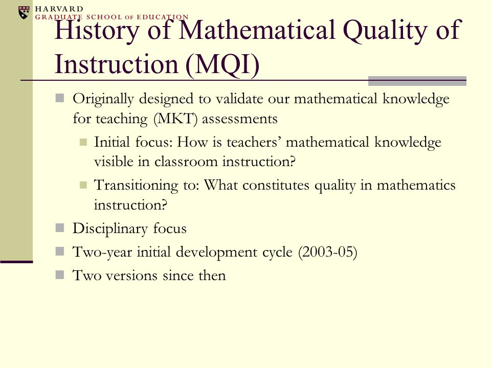 MQI: Sample Domains and Codes Richness of the mathematics e.g., Presence of multiple (linked) representations, explanation, justification, multiple solution methods Mathematical errors or imprecisions e.g., Computational, misstatement of mathematical ideas, lack of clarity Responding to students e.g., Able to understand unusual student-generated solution methods; noting and building upon students' mathematical contributions Cognitive level of student work Mode of instruction