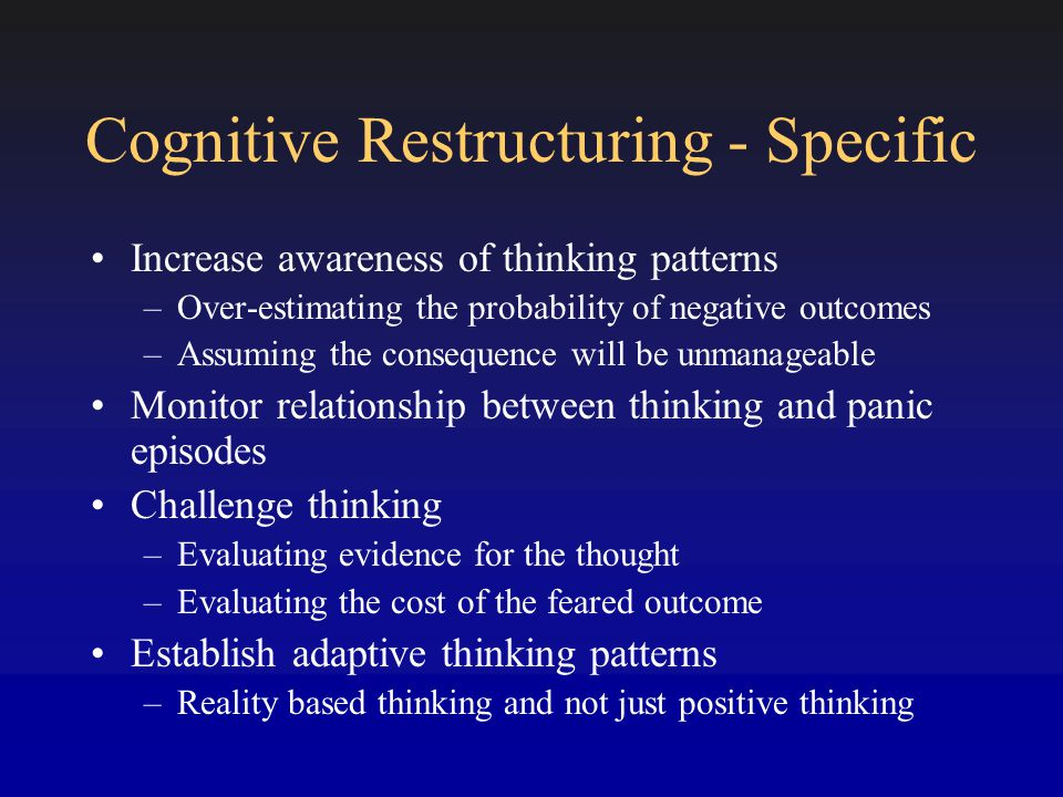 Cognitive Restructuring - Specific Increase awareness of thinking patterns –Over-estimating the probability of negative outcomes –Assuming the consequence will be unmanageable Monitor relationship between thinking and panic episodes Challenge thinking –Evaluating evidence for the thought –Evaluating the cost of the feared outcome Establish adaptive thinking patterns –Reality based thinking and not just positive thinking