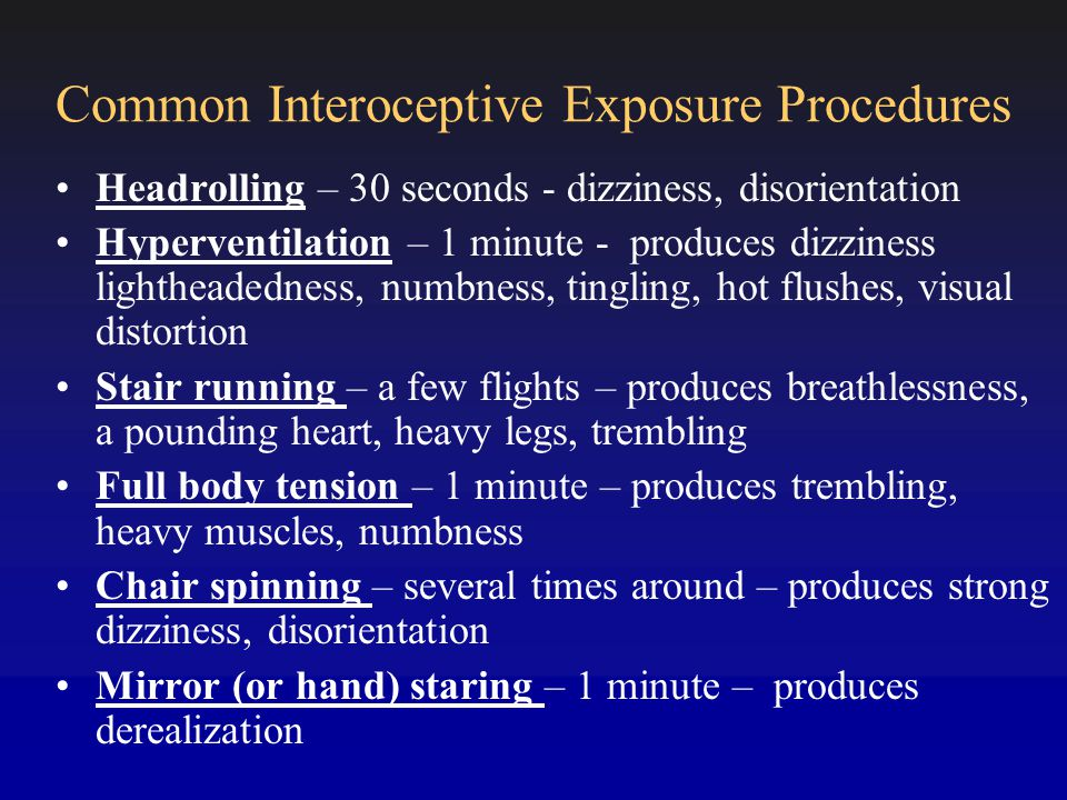 Common Interoceptive Exposure Procedures Headrolling – 30 seconds - dizziness, disorientation Hyperventilation – 1 minute - produces dizziness lightheadedness, numbness, tingling, hot flushes, visual distortion Stair running – a few flights – produces breathlessness, a pounding heart, heavy legs, trembling Full body tension – 1 minute – produces trembling, heavy muscles, numbness Chair spinning – several times around – produces strong dizziness, disorientation Mirror (or hand) staring – 1 minute – produces derealization