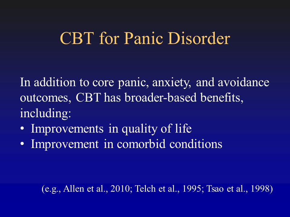 CBT for Panic Disorder In addition to core panic, anxiety, and avoidance outcomes, CBT has broader-based benefits, including: Improvements in quality of life Improvement in comorbid conditions (e.g., Allen et al., 2010; Telch et al., 1995; Tsao et al., 1998)