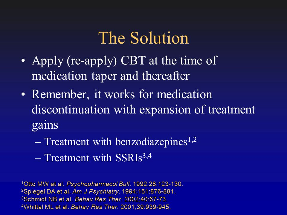 The Solution Apply (re-apply) CBT at the time of medication taper and thereafter Remember, it works for medication discontinuation with expansion of treatment gains –Treatment with benzodiazepines 1,2 –Treatment with SSRIs 3,4 1 Otto MW et al.