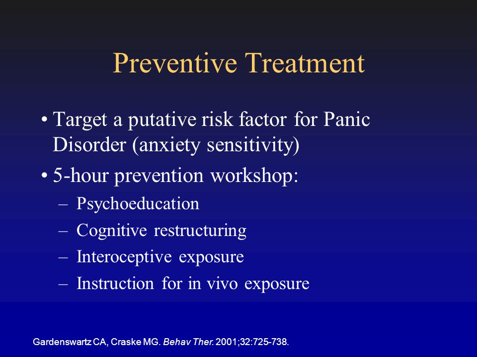 Preventive Treatment Target a putative risk factor for Panic Disorder (anxiety sensitivity) 5-hour prevention workshop: –Psychoeducation –Cognitive restructuring –Interoceptive exposure –Instruction for in vivo exposure Gardenswartz CA, Craske MG.