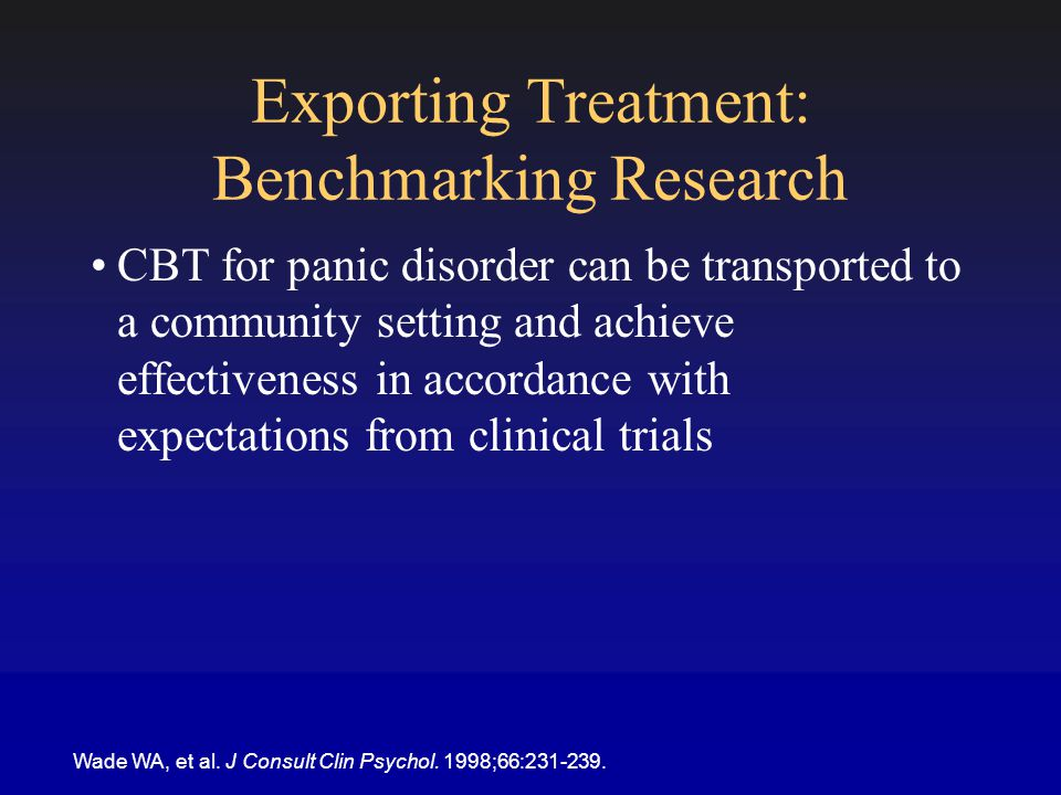 Exporting Treatment: Benchmarking Research CBT for panic disorder can be transported to a community setting and achieve effectiveness in accordance with expectations from clinical trials Wade WA, et al.