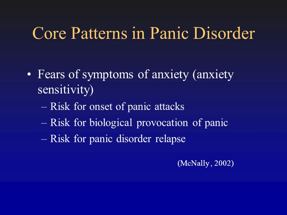 Core Patterns in Panic Disorder Fears of symptoms of anxiety (anxiety sensitivity) –Risk for onset of panic attacks –Risk for biological provocation of panic –Risk for panic disorder relapse (McNally, 2002)