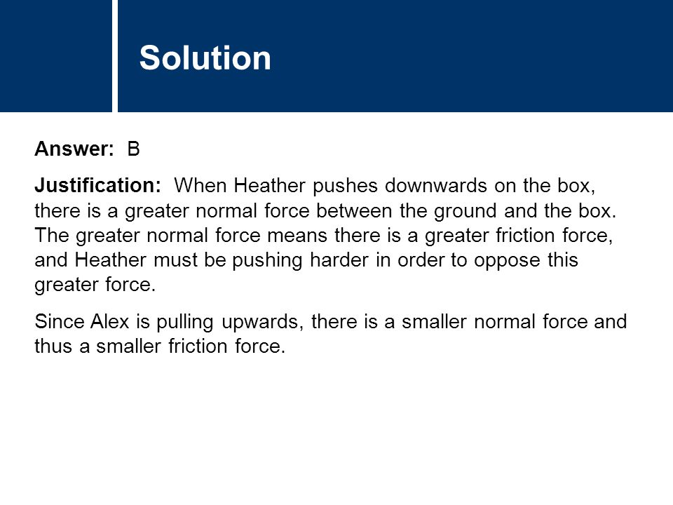Comments Answer: B Justification: When Heather pushes downwards on the box, there is a greater normal force between the ground and the box. The greate