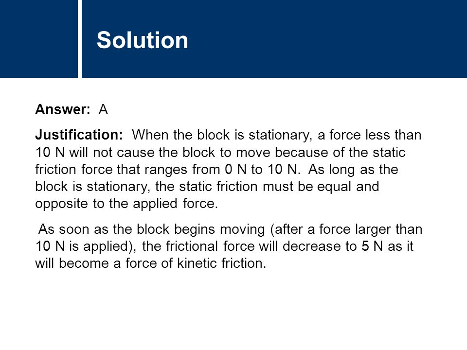 Comments Answer: A Justification: When the block is stationary, a force less than 10 N will not cause the block to move because of the static friction