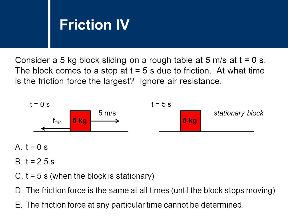 Question Title Consider a 5 kg block sliding on a rough table at 5 m/s at t = 0 s. The block comes to a stop at t = 5 s due to friction. At what time