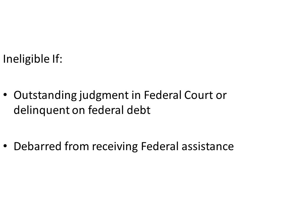 Ineligible If: Outstanding judgment in Federal Court or delinquent on federal debt Debarred from receiving Federal assistance