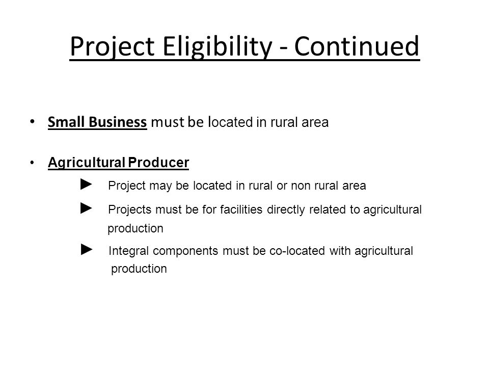 Project Eligibility - Continued Small Business must be l ocated in rural area Agricultural Producer ► Project may be located in rural or non rural area ► Projects must be for facilities directly related to agricultural production ► Integral components must be co-located with agricultural production