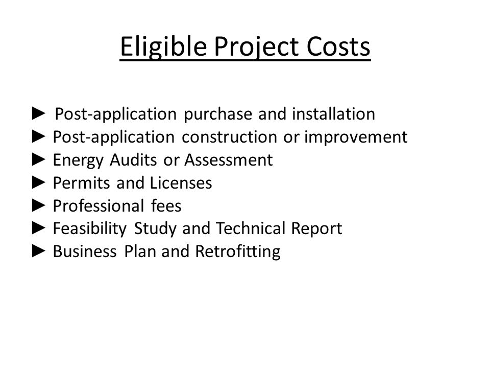 Eligible Project Costs ► Post-application purchase and installation ► Post-application construction or improvement ► Energy Audits or Assessment ► Permits and Licenses ► Professional fees ► Feasibility Study and Technical Report ► Business Plan and Retrofitting
