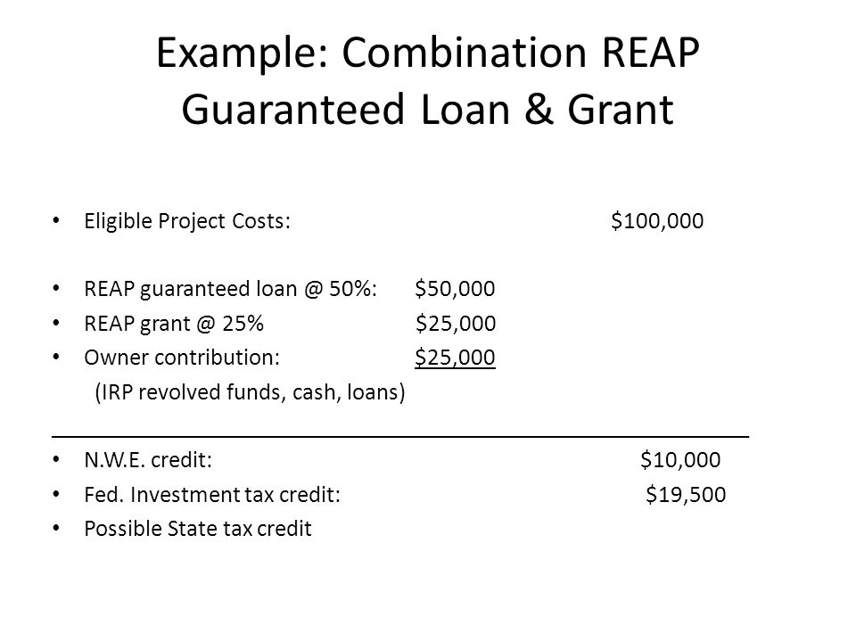Example: Combination REAP Guaranteed Loan & Grant Eligible Project Costs: $100,000 REAP guaranteed loan @ 50%: $50,000 REAP grant @ 25% $25,000 Owner contribution: $25,000 (IRP revolved funds, cash, loans) ___________________________________________________________ N.W.E.