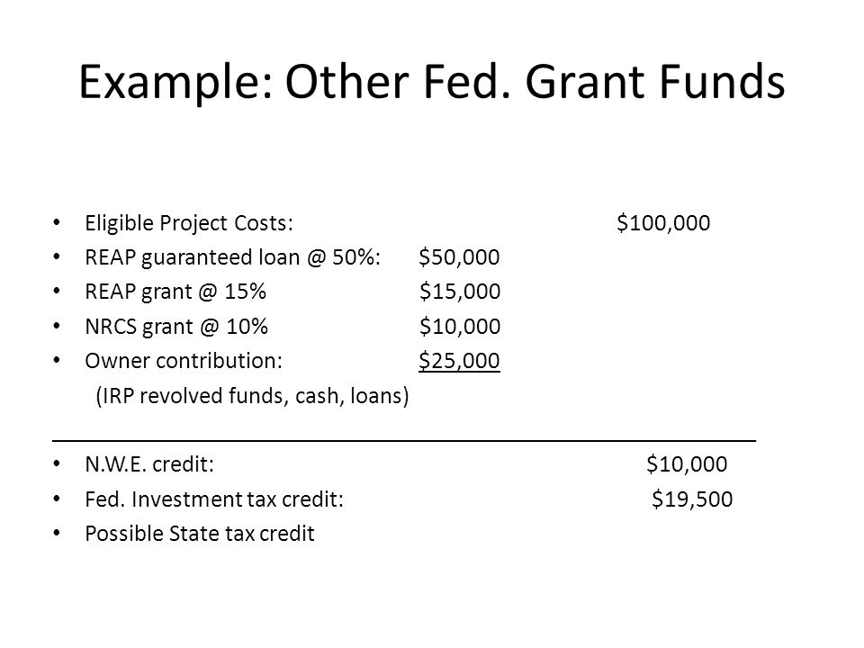 Example: Other Fed. Grant Funds Eligible Project Costs: $100,000 REAP guaranteed loan @ 50%: $50,000 REAP grant @ 15% $15,000 NRCS grant @ 10% $10,000
