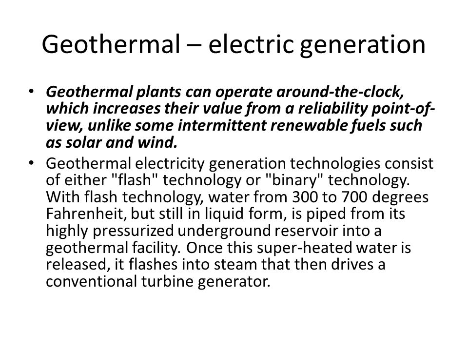 Geothermal – electric generation Geothermal plants can operate around-the-clock, which increases their value from a reliability point-of- view, unlike