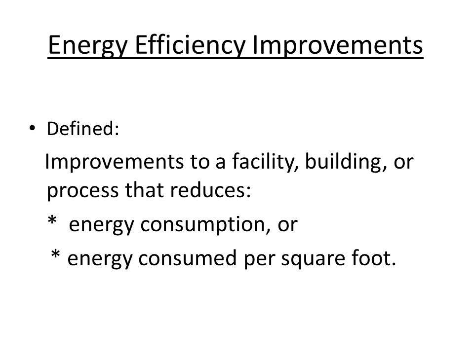 Energy Efficiency Improvements Defined: Improvements to a facility, building, or process that reduces: * energy consumption, or * energy consumed per