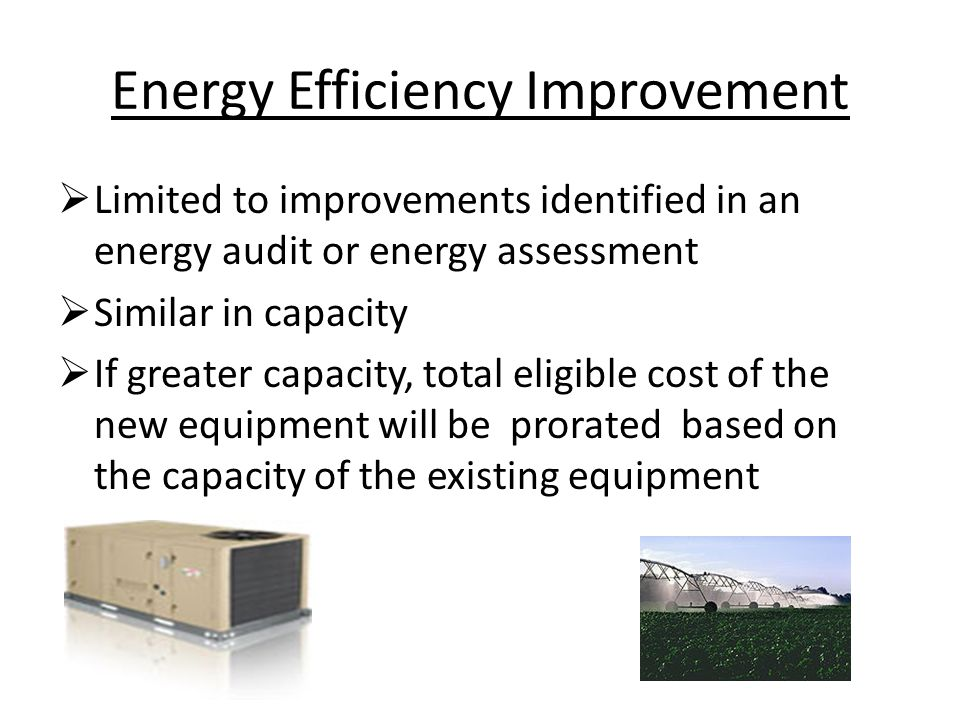 Energy Efficiency Improvement  Limited to improvements identified in an energy audit or energy assessment  Similar in capacity  If greater capacity, total eligible cost of the new equipment will be prorated based on the capacity of the existing equipment