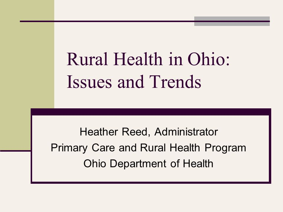 For More Information Heather Reed, Administrator Primary Care and Rural Health Program Ohio Department of Health 246 North High Street, 6 th Floor Columbus, OH 43215 (614) 752-8935 Phone (614) 995-4235 Fax heather.reed@odh.ohio.gov