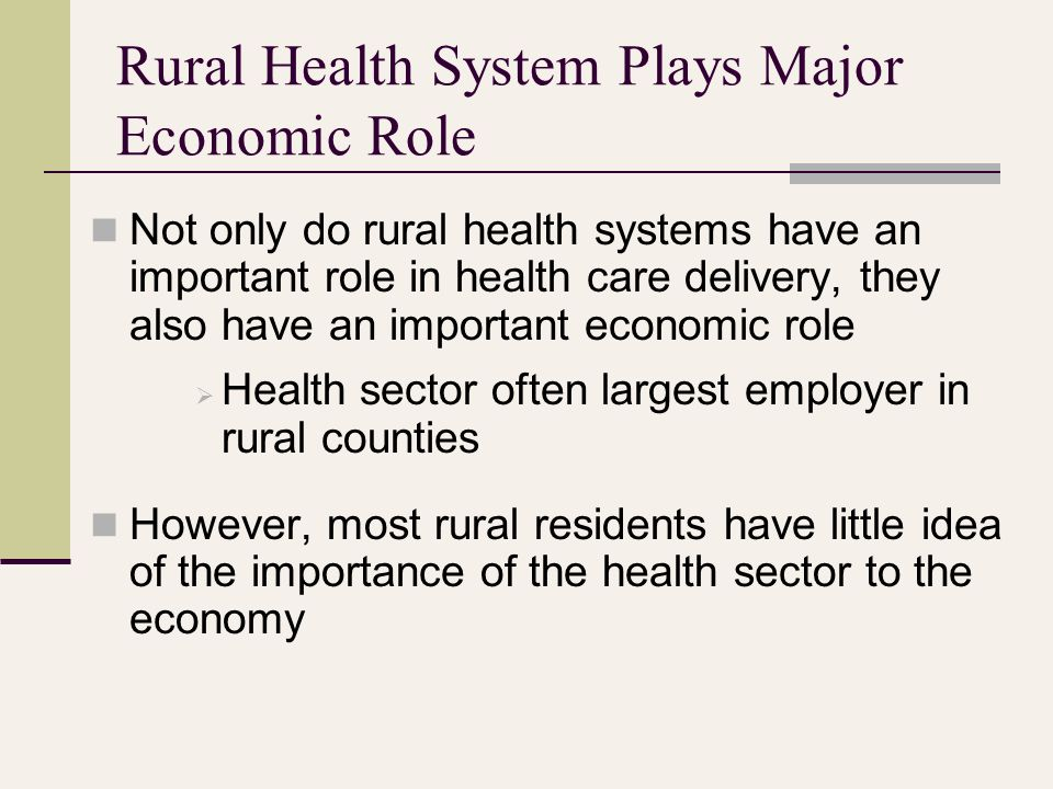 Rural Health System Plays Major Economic Role Not only do rural health systems have an important role in health care delivery, they also have an important economic role  Health sector often largest employer in rural counties However, most rural residents have little idea of the importance of the health sector to the economy